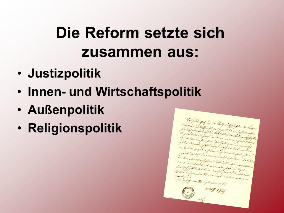 Die Reform setzte sich zusammen aus: Justizpolitik Innen- und Wirtschaftspolitik Außenpolitik Religionspolitik