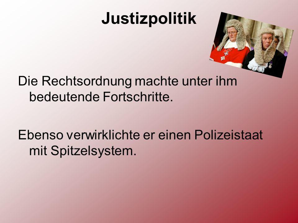 Justizpolitik Die Rechtsordnung machte unter ihm bedeutende Fortschritte. Ebenso verwirklichte er einen Polizeistaat mit Spitzelsystem.