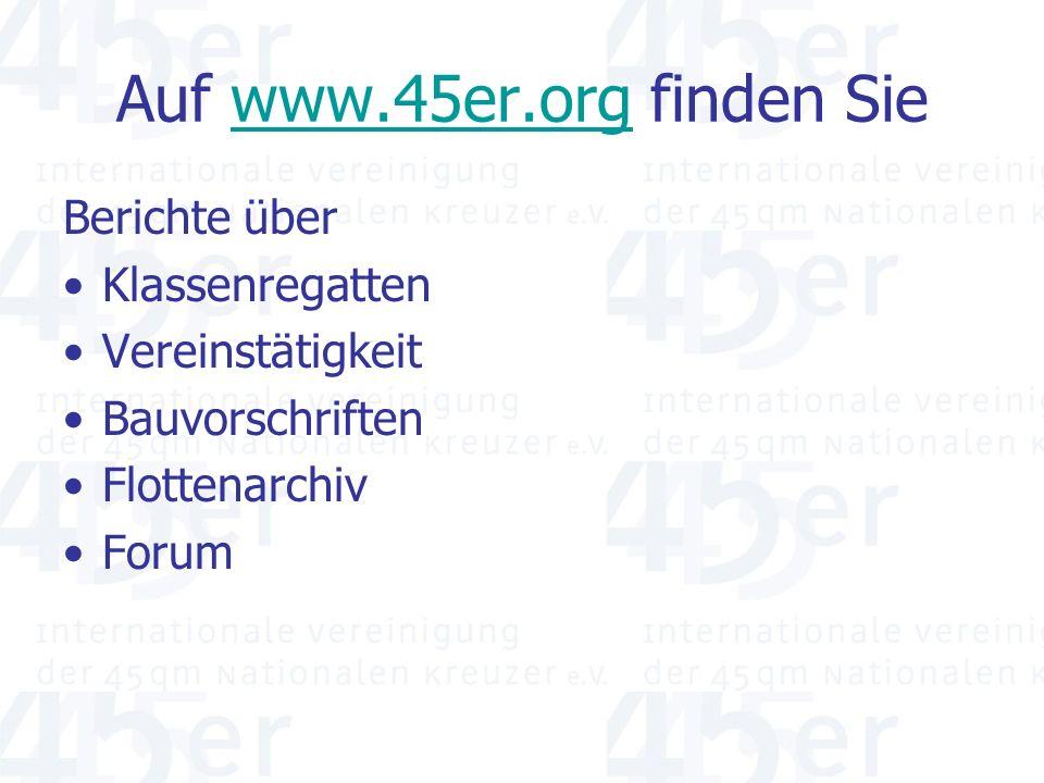 Auf www.45er.org finden Siewww.45er.org Berichte über Klassenregatten Vereinstätigkeit Bauvorschriften Flottenarchiv Forum