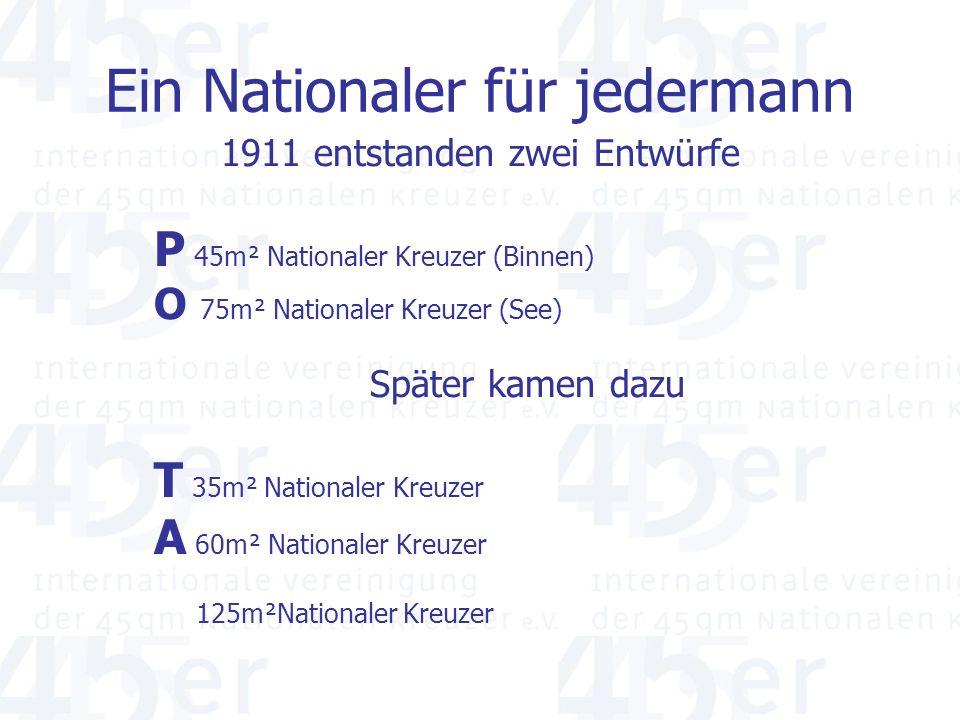Ein Nationaler für jedermann 1911 entstanden zwei Entwürfe P 45m² Nationaler Kreuzer (Binnen) O 75m² Nationaler Kreuzer (See) Später kamen dazu T 35m² Nationaler Kreuzer A 60m² Nationaler Kreuzer 125m²Nationaler Kreuzer