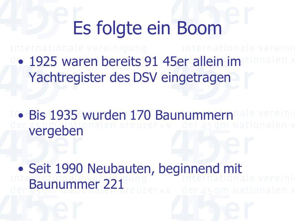 Es folgte ein Boom 1925 waren bereits 91 45er allein im Yachtregister des DSV eingetragen Bis 1935 wurden 170 Baunummern vergeben Seit 1990 Neubauten, beginnend mit Baunummer 221