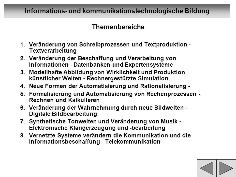 Informations- und kommunikationstechnologische Bildung Themenbereiche 1.Veränderung von Schreibprozessen und Textproduktion - Textverarbeitung 2.Veränderung der Beschaffung und Verarbeitung von Informationen - Datenbanken und Expertensysteme 3.Modellhafte Abbildung von Wirklichkeit und Produktion künstlicher Welten - Rechnergestützte Simulation 4.Neue Formen der Automatisierung und Rationalisierung - 5.Formalisierung und Automatisierung von Rechenprozessen - Rechnen und Kalkulieren 6.Veränderung der Wahrnehmung durch neue Bildwelten - Digitale Bildbearbeitung 7.Synthetische Tonwelten und Veränderung von Musik - Elektronische Klangerzeugung und -bearbeitung 8.Vernetzte Systeme verändern die Kommunikation und die lnformationsbeschaffung - Telekommunikation