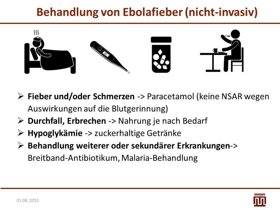 01.08..2015 Behandlung von Ebolafieber (nicht-invasiv)  Fieber und/oder Schmerzen -> Paracetamol (keine NSAR wegen Auswirkungen auf die Blutgerinnung)  Durchfall, Erbrechen -> Nahrung je nach Bedarf  Hypoglykämie -> zuckerhaltige Getränke  Behandlung weiterer oder sekundärer Erkrankungen-> Breitband-Antibiotikum, Malaria-Behandlung