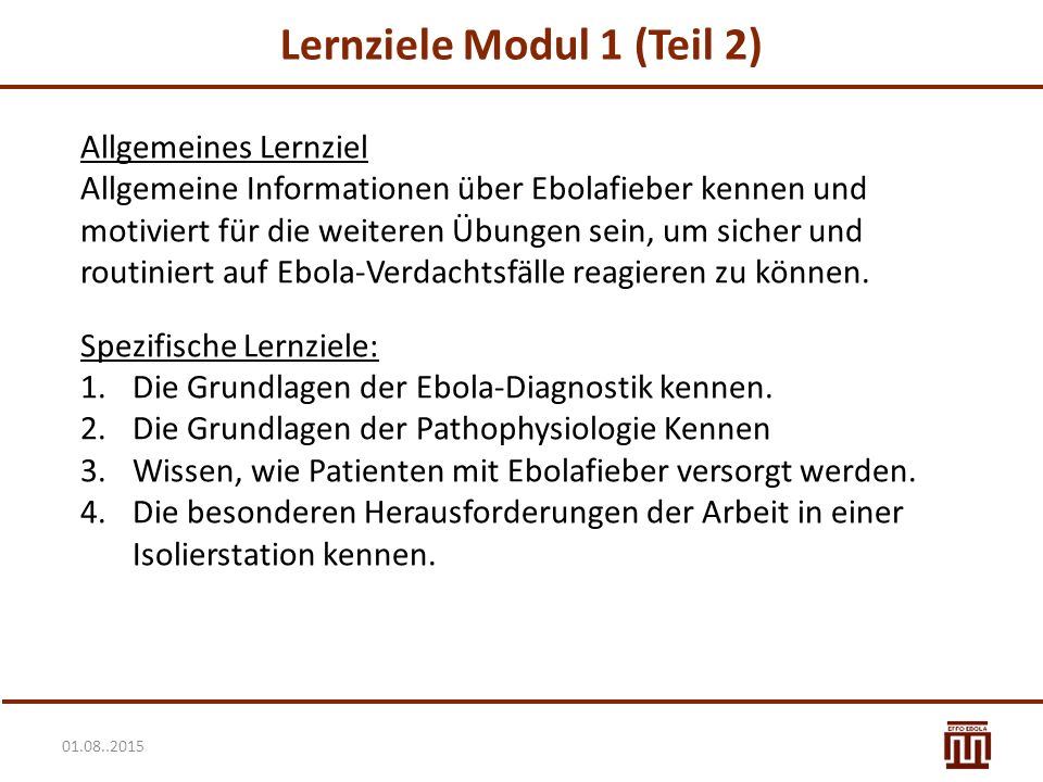 01.08..2015 Lernziele Modul 1 (Teil 2) Allgemeines Lernziel Allgemeine Informationen über Ebolafieber kennen und motiviert für die weiteren Übungen sein, um sicher und routiniert auf Ebola-Verdachtsfälle reagieren zu können.