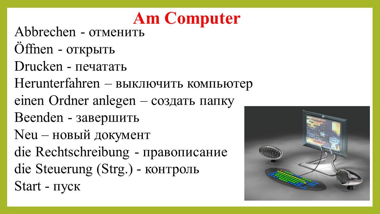 Am Computer Abbrechen - отменить Öffnen - открыть Drucken - печатать Herunterfahren – выключить компьютер einen Ordner anlegen – создать папку Beenden