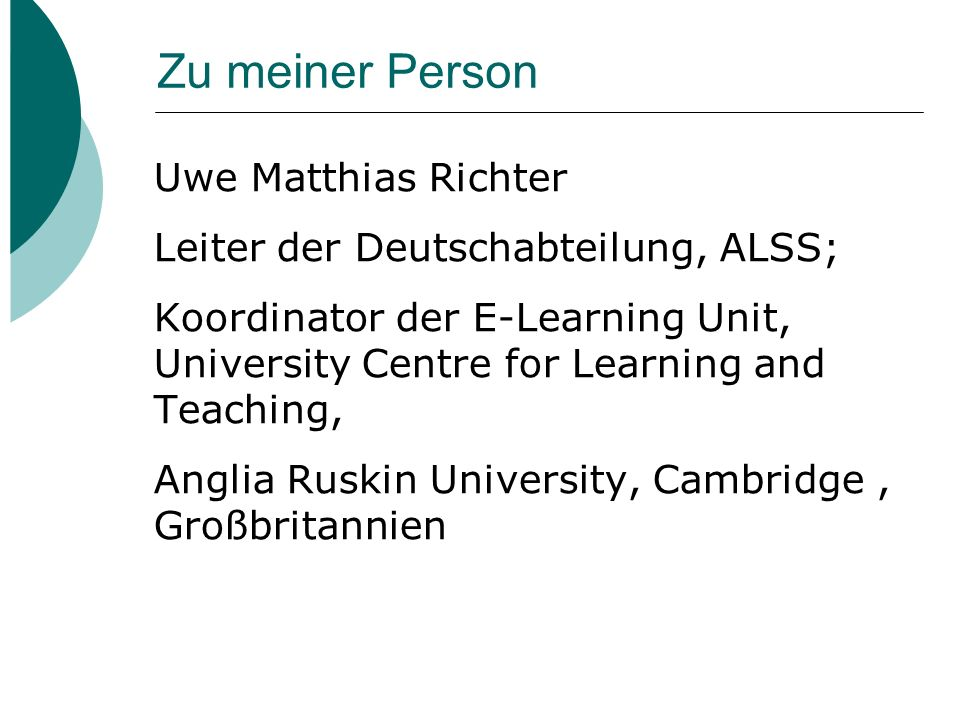 Zu meiner Person Uwe Matthias Richter Leiter der Deutschabteilung, ALSS; Koordinator der E-Learning Unit, University Centre for Learning and Teaching, Anglia Ruskin University, Cambridge, Großbritannien