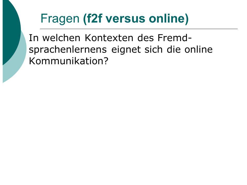 Fragen (f2f versus online) In welchen Kontexten des Fremd- sprachenlernens eignet sich die online Kommunikation