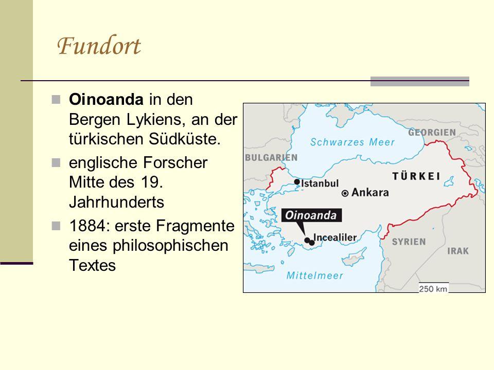 Fundort Oinoanda in den Bergen Lykiens, an der türkischen Südküste. englische Forscher Mitte des 19. Jahrhunderts 1884: erste Fragmente eines philosop