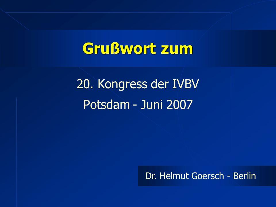 Grußwort zum 20. Kongress der IVBV Potsdam - Juni 2007 Dr. Helmut Goersch - Berlin