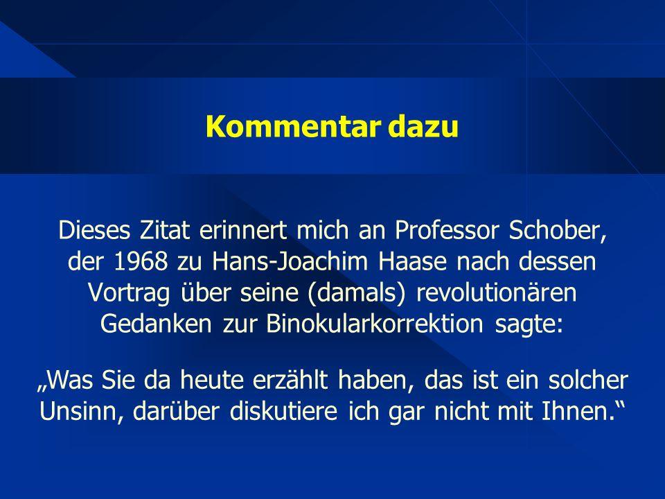 """Kommentar dazu Dieses Zitat erinnert mich an Professor Schober, der 1968 zu Hans-Joachim Haase nach dessen Vortrag über seine (damals) revolutionären Gedanken zur Binokularkorrektion sagte: """"Was Sie da heute erzählt haben, das ist ein solcher Unsinn, darüber diskutiere ich gar nicht mit Ihnen."""