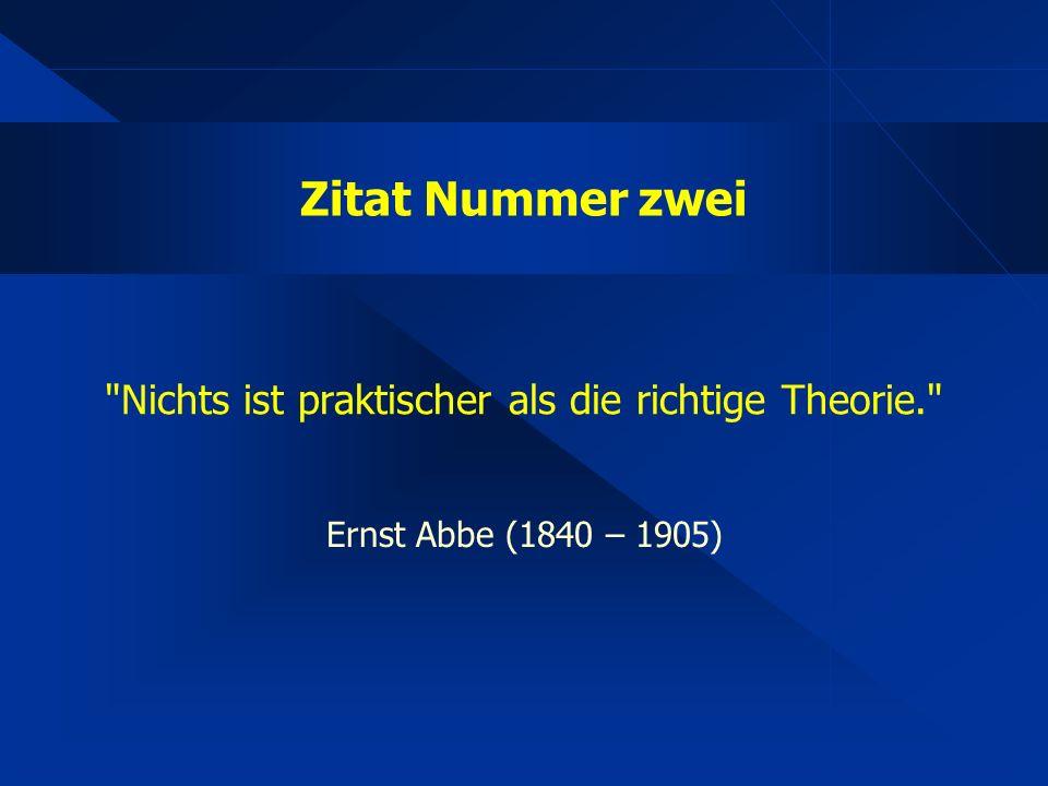 Zitat Nummer zwei Nichts ist praktischer als die richtige Theorie. Ernst Abbe (1840 – 1905)
