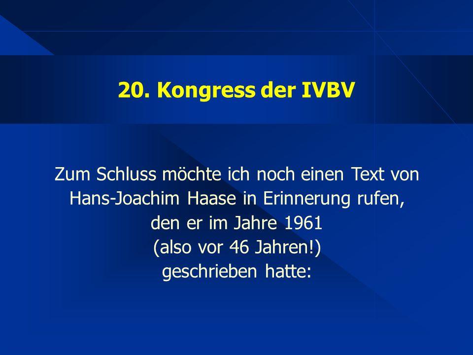 20. Kongress der IVBV Zum Schluss möchte ich noch einen Text von Hans-Joachim Haase in Erinnerung rufen, den er im Jahre 1961 (also vor 46 Jahren!) ge