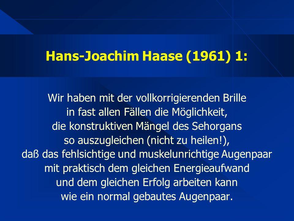 Hans-Joachim Haase (1961) 1: Wir haben mit der vollkorrigierenden Brille in fast allen Fällen die Möglichkeit, die konstruktiven Mängel des Sehorgans so auszugleichen (nicht zu heilen!), daß das fehlsichtige und muskelunrichtige Augenpaar mit praktisch dem gleichen Energieaufwand und dem gleichen Erfolg arbeiten kann wie ein normal gebautes Augenpaar.