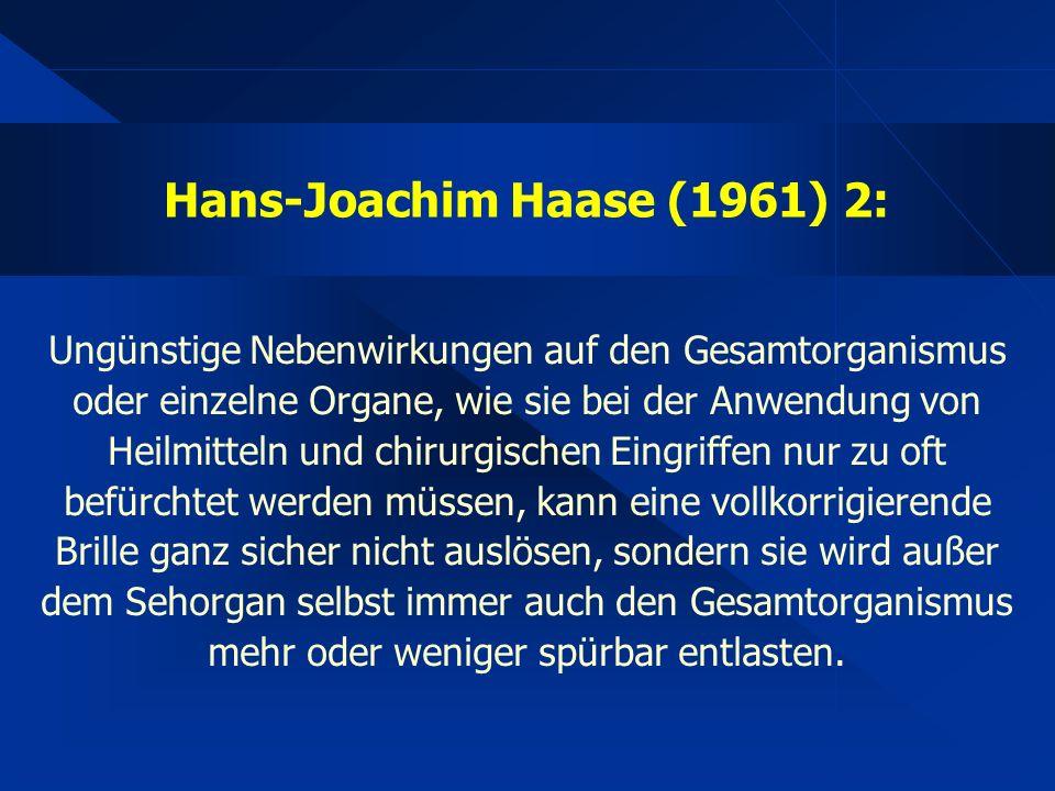 Hans-Joachim Haase (1961) 2: Ungünstige Nebenwirkungen auf den Gesamtorganismus oder einzelne Organe, wie sie bei der Anwendung von Heilmitteln und chirurgischen Eingriffen nur zu oft befürchtet werden müssen, kann eine vollkorrigierende Brille ganz sicher nicht auslösen, sondern sie wird außer dem Sehorgan selbst immer auch den Gesamtorganismus mehr oder weniger spürbar entlasten.