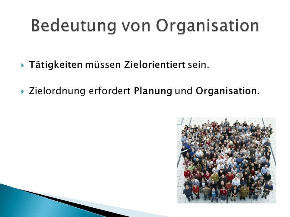  Tätigkeiten müssen Zielorientiert sein.  Zielordnung erfordert Planung und Organisation.
