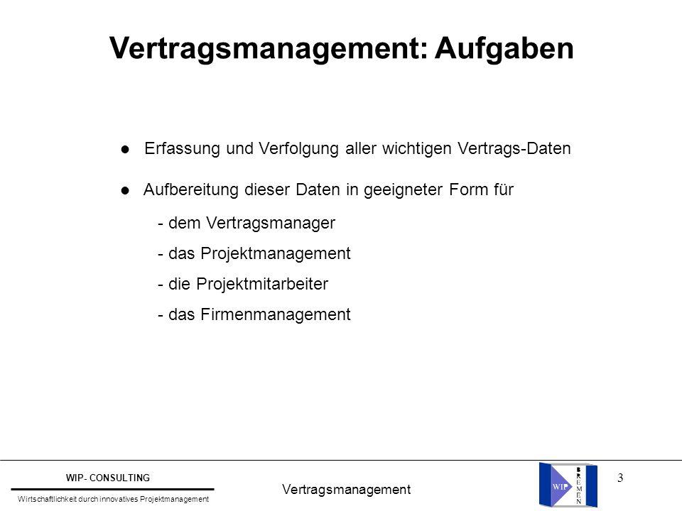 64 Vertragsmanagement WIP- CONSULTING Wirtschaftlichkeit durch innovatives Projektmanagement VM als Querschnittsfunktion Zieldefinition / Start-Up Projektstrukturplanung Einsatzmittelplanung Kostenplanung Integrierte Projektsteuerung Abschluß / Evaluierung Ablauf- und Terminplanung VM in unterschiedlichen Projektphasen Projektablauf