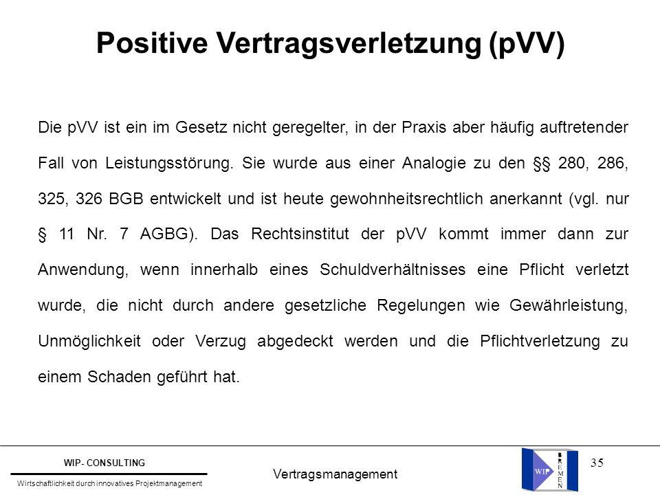 35 Vertragsmanagement WIP- CONSULTING Wirtschaftlichkeit durch innovatives Projektmanagement Positive Vertragsverletzung (pVV) Die pVV ist ein im Gese