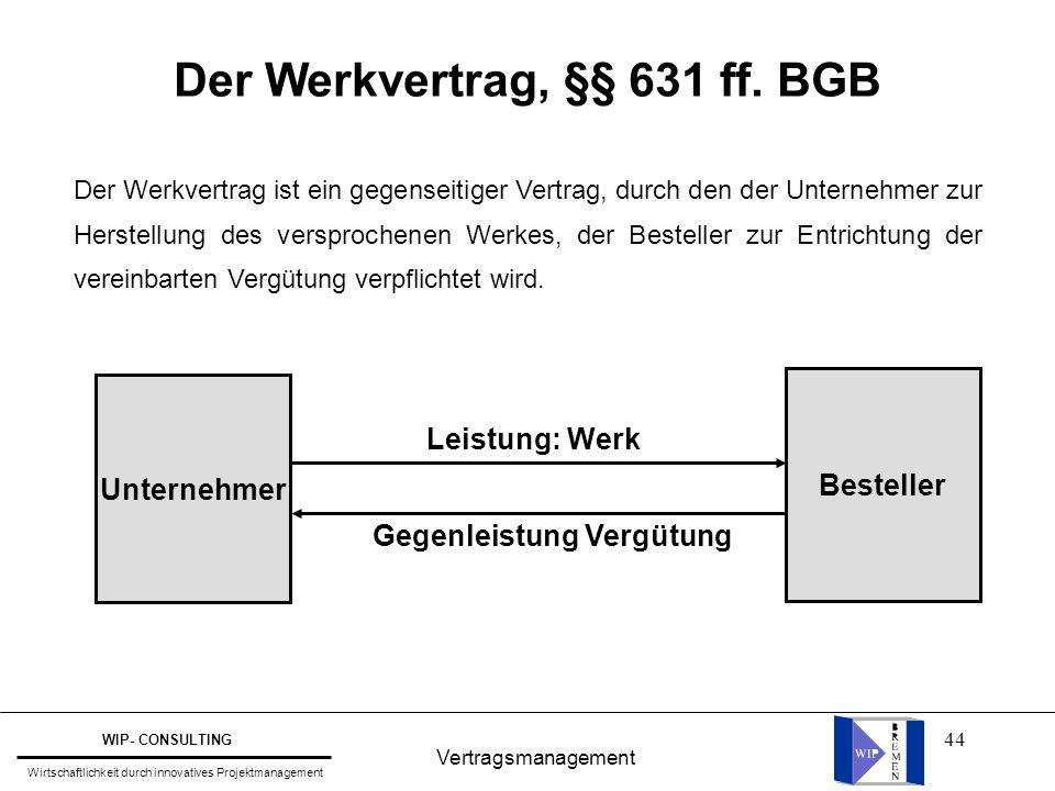 44 Der Werkvertrag, §§ 631 ff. BGB Vertragsmanagement WIP- CONSULTING Wirtschaftlichkeit durch innovatives Projektmanagement Der Werkvertrag ist ein g