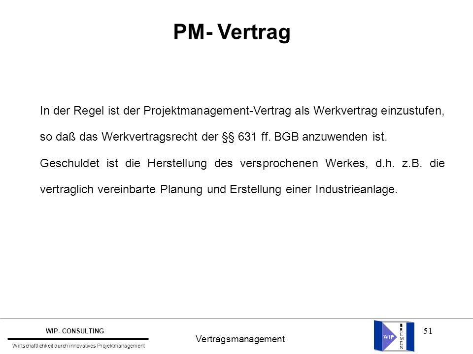 51 Vertragsmanagement WIP- CONSULTING Wirtschaftlichkeit durch innovatives Projektmanagement PM- Vertrag In der Regel ist der Projektmanagement-Vertra