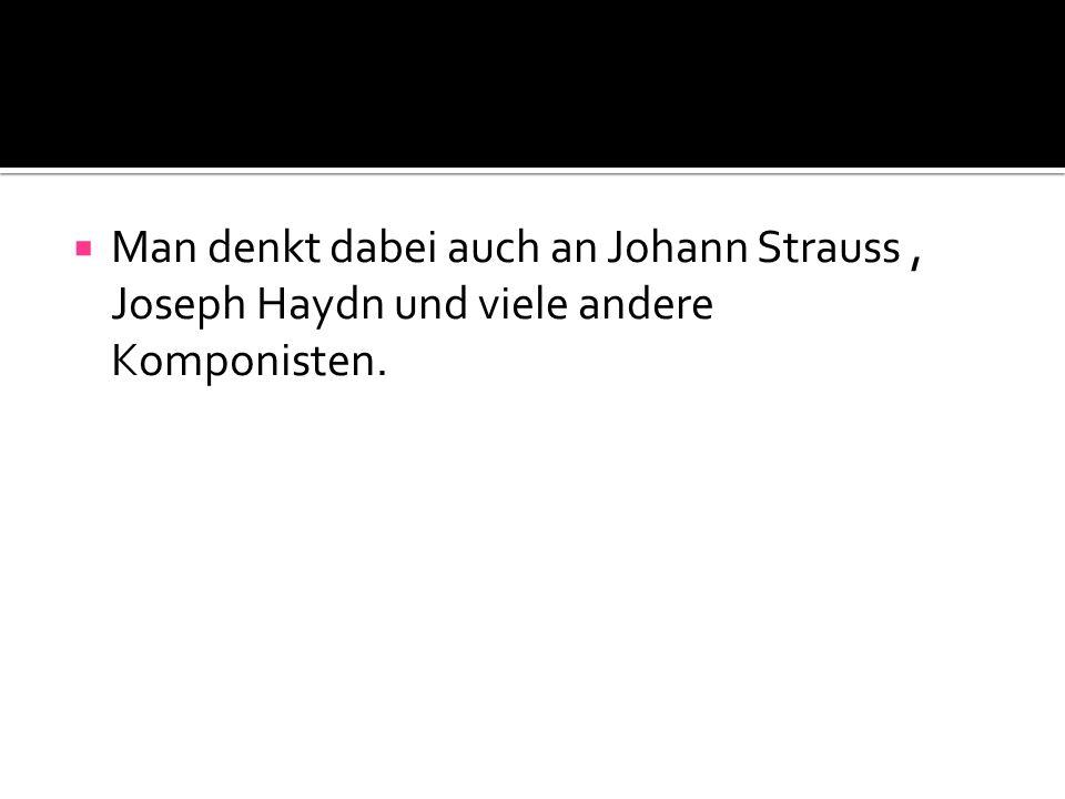  Man denkt dabei auch an Johann Strauss, Joseph Haydn und viele andere Komponisten.
