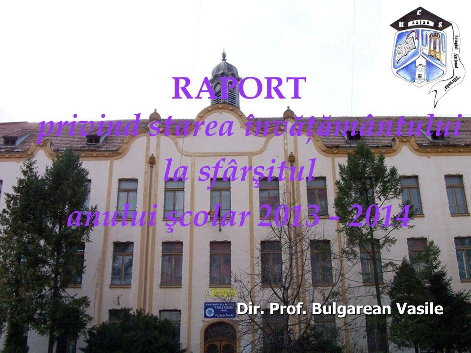 RAPORT privind starea înv ă ţ ă mântului la sfârşitul anului şcolar 2013 - 2014 COLEGIUL NATIONAL 'SILVANIA' ZALAU Dir. Prof. Bulgarean Vasile Dir. Pr
