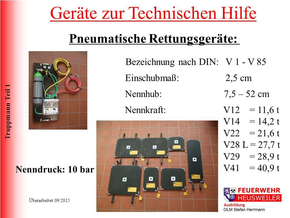 Truppmann Teil 1 Überarbeitet 09/2015 Pneumatische Rettungsgeräte: Bezeichnung nach DIN:V 1 - V 85 Nennkraft: Einschubmaß: Nennhub: Nenndruck: 10 bar 2,5 cm 7,5 – 52 cm V12 = 11,6 t V14 = 14,2 t V22 = 21,6 t V28 L = 27,7 t V29 = 28,9 t V41 = 40,9 t Geräte zur Technischen Hilfe