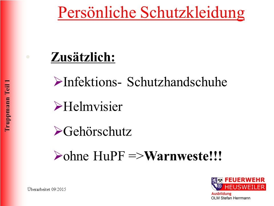 Truppmann Teil 1 Überarbeitet 09/2015 Zusätzlich:  Infektions- Schutzhandschuhe  Helmvisier  Gehörschutz  ohne HuPF =>Warnweste!!.