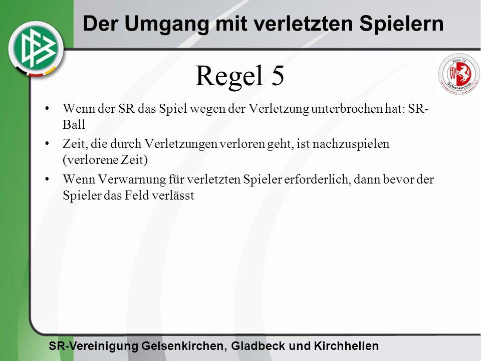 SR-Vereinigung Gelsenkirchen, Gladbeck und Kirchhellen Der Umgang mit verletzten Spielern Regel 5 Wenn der SR das Spiel wegen der Verletzung unterbrochen hat: SR- Ball Zeit, die durch Verletzungen verloren geht, ist nachzuspielen (verlorene Zeit) Wenn Verwarnung für verletzten Spieler erforderlich, dann bevor der Spieler das Feld verlässt