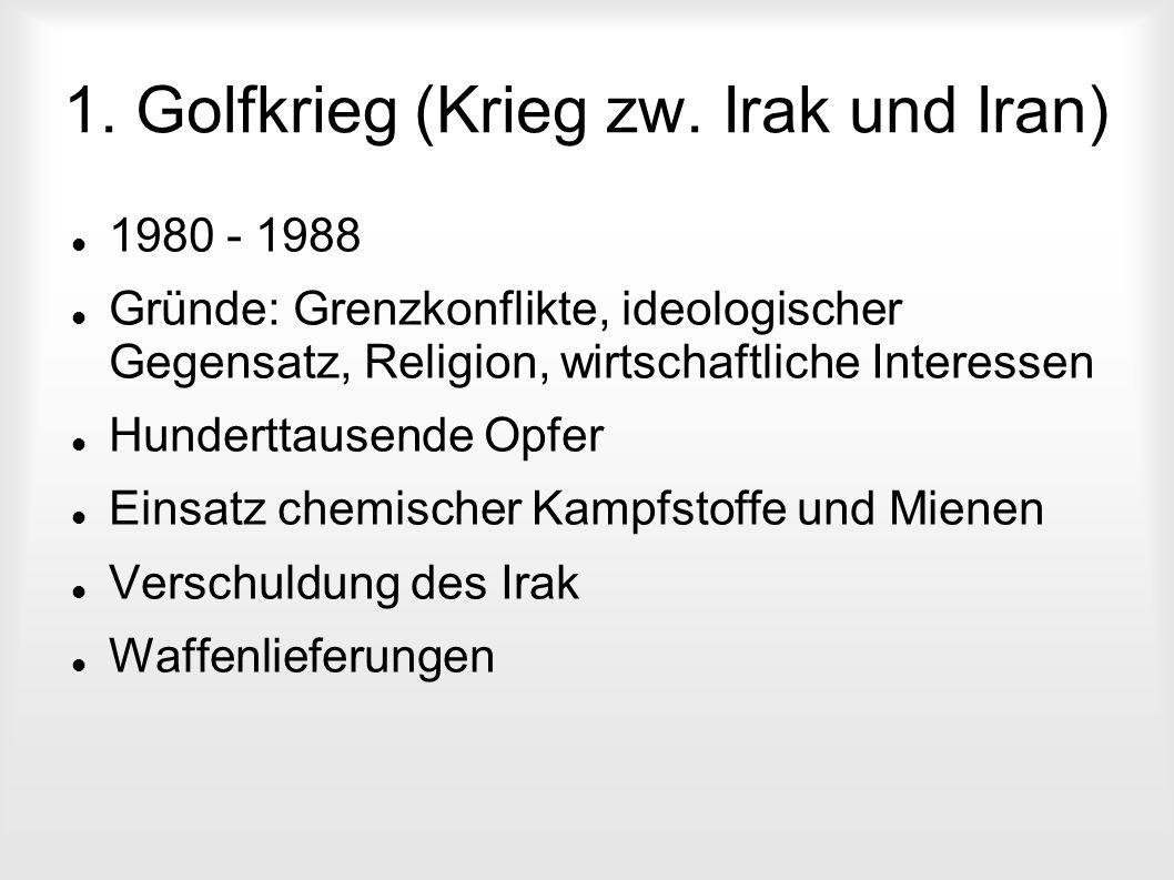 1. Golfkrieg (Krieg zw. Irak und Iran) 1980 - 1988 Gründe: Grenzkonflikte, ideologischer Gegensatz, Religion, wirtschaftliche Interessen Hunderttausen
