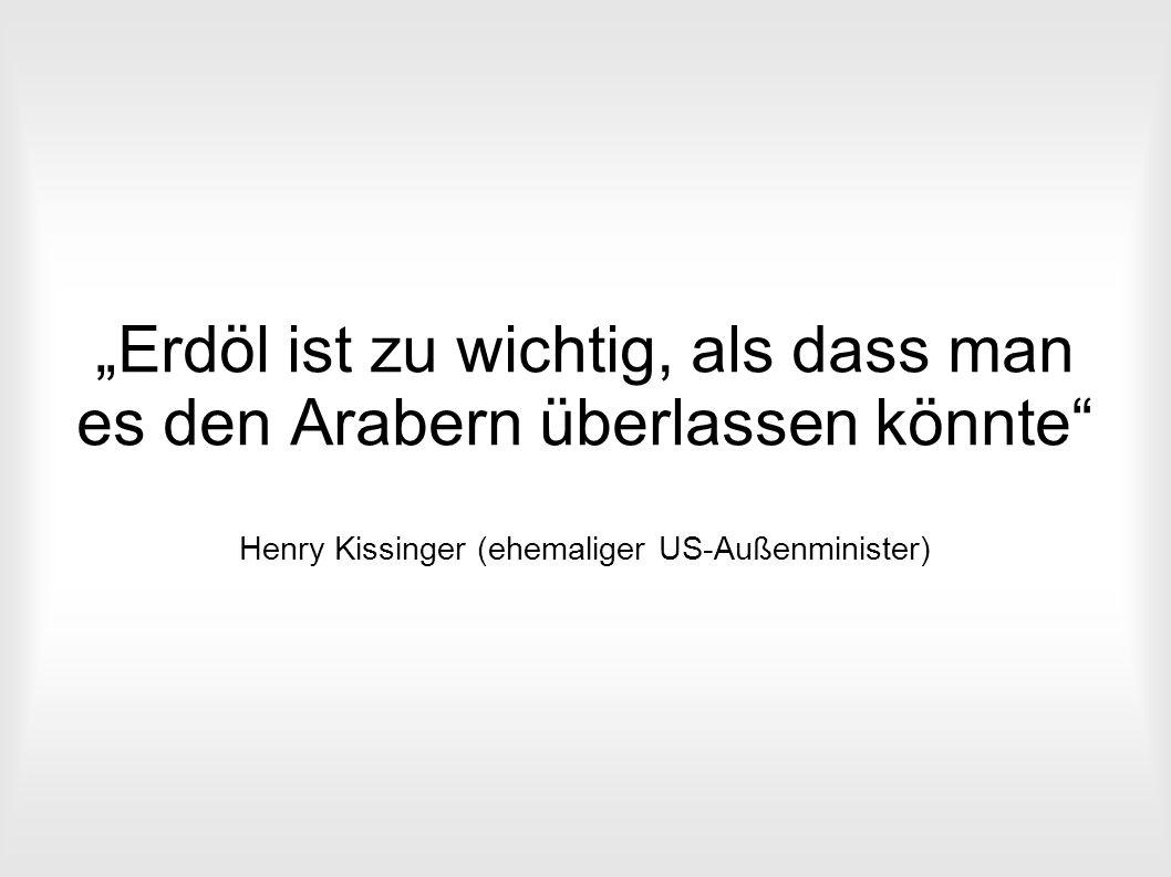 """""""Erdöl ist zu wichtig, als dass man es den Arabern überlassen könnte"""" Henry Kissinger (ehemaliger US-Außenminister)"""