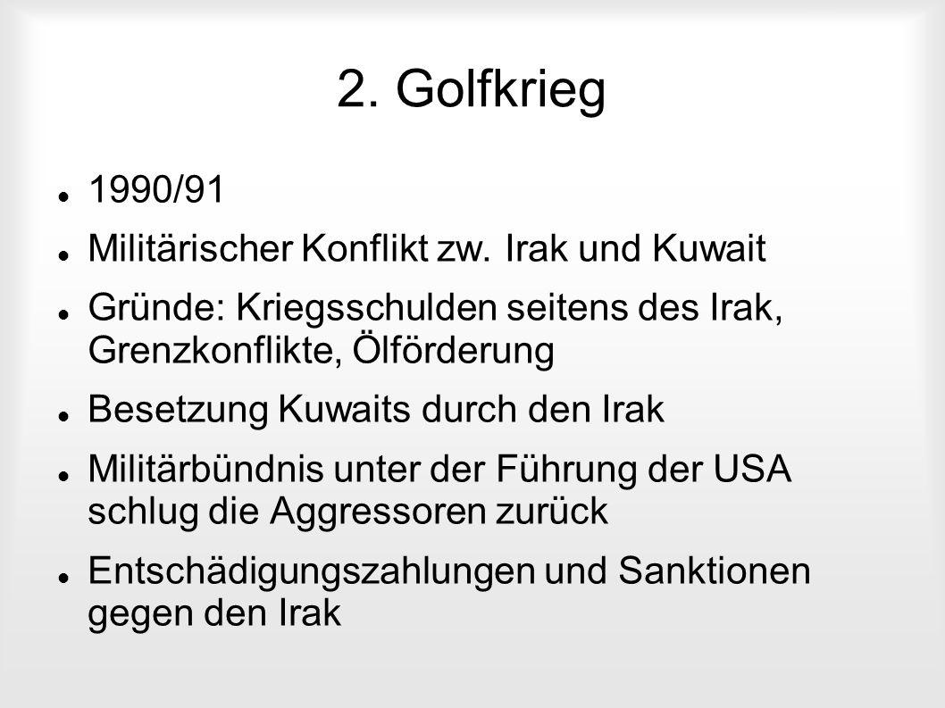 2. Golfkrieg 1990/91 Militärischer Konflikt zw. Irak und Kuwait Gründe: Kriegsschulden seitens des Irak, Grenzkonflikte, Ölförderung Besetzung Kuwaits