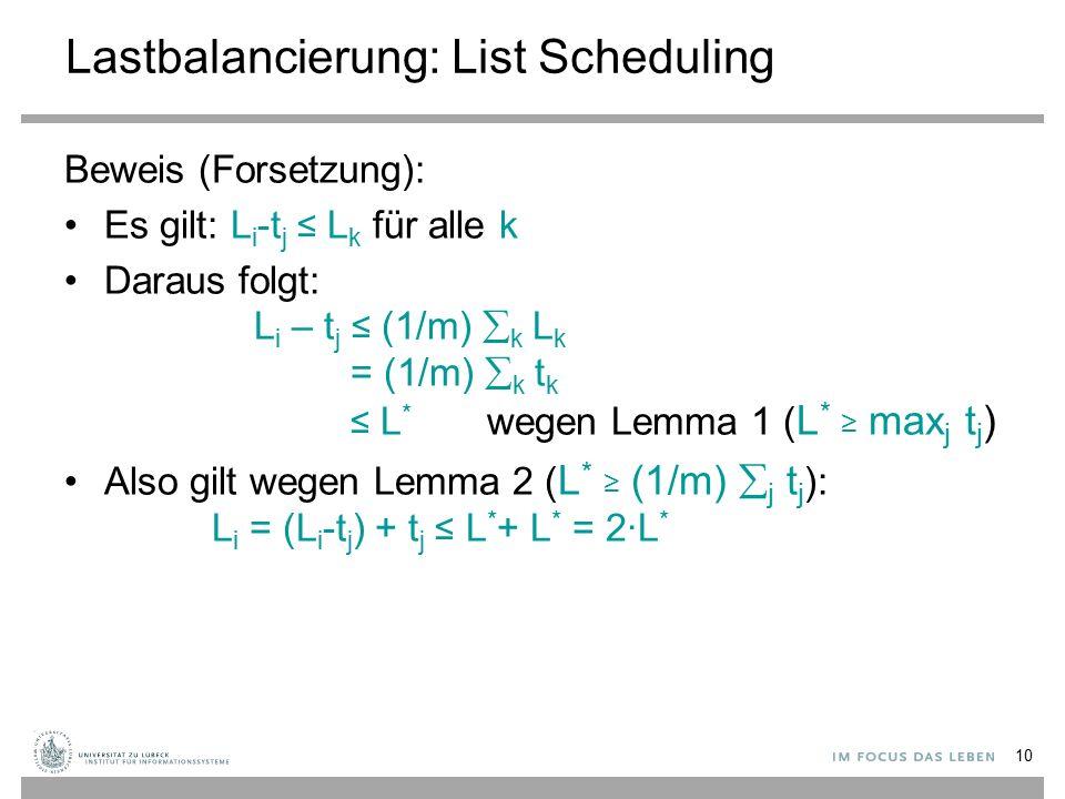 10 Lastbalancierung: List Scheduling Beweis (Forsetzung): Es gilt: L i -t j ≤ L k für alle k Daraus folgt: L i – t j ≤ (1/m)  k L k = (1/m)  k t k ≤