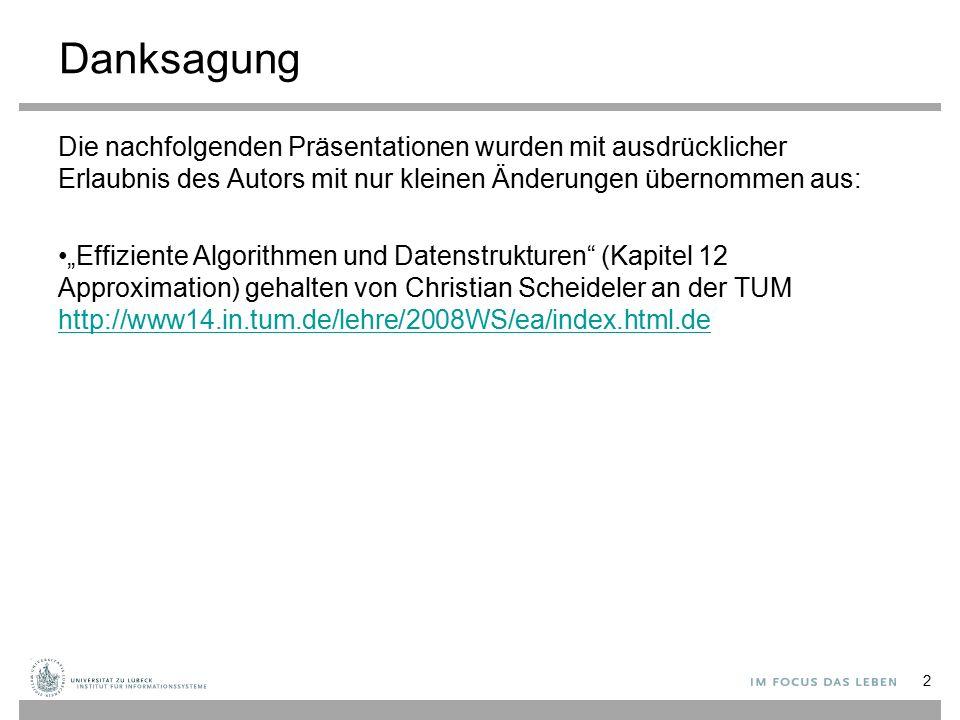 """Danksagung Die nachfolgenden Präsentationen wurden mit ausdrücklicher Erlaubnis des Autors mit nur kleinen Änderungen übernommen aus: """"Effiziente Algorithmen und Datenstrukturen (Kapitel 12 Approximation) gehalten von Christian Scheideler an der TUM http://www14.in.tum.de/lehre/2008WS/ea/index.html.de http://www14.in.tum.de/lehre/2008WS/ea/index.html.de 2"""