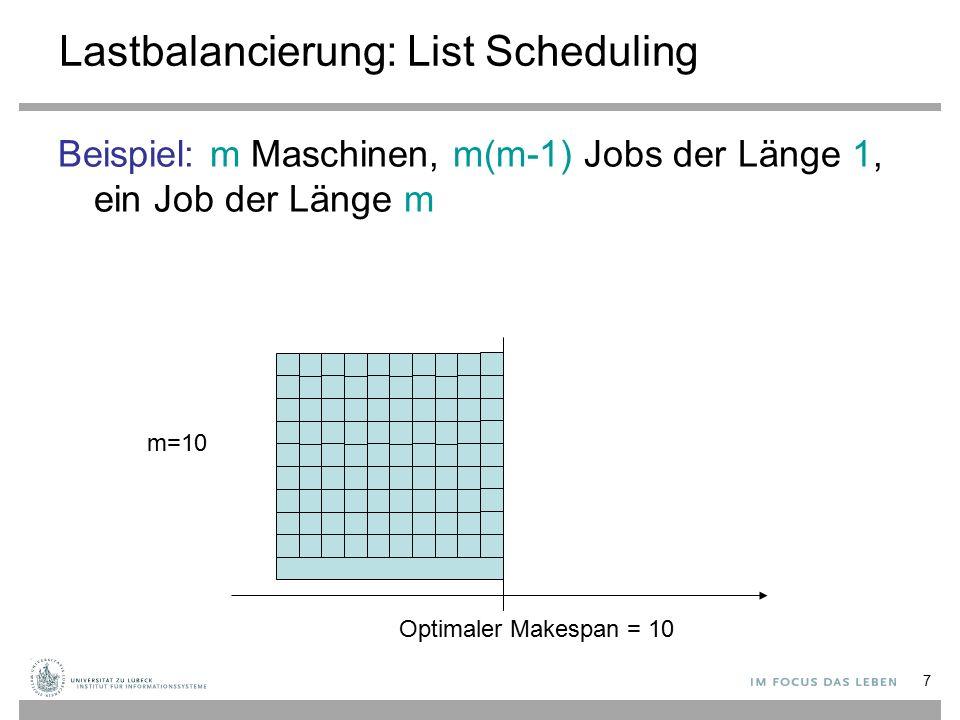 7 Lastbalancierung: List Scheduling Beispiel: m Maschinen, m(m-1) Jobs der Länge 1, ein Job der Länge m m=10 Optimaler Makespan = 10