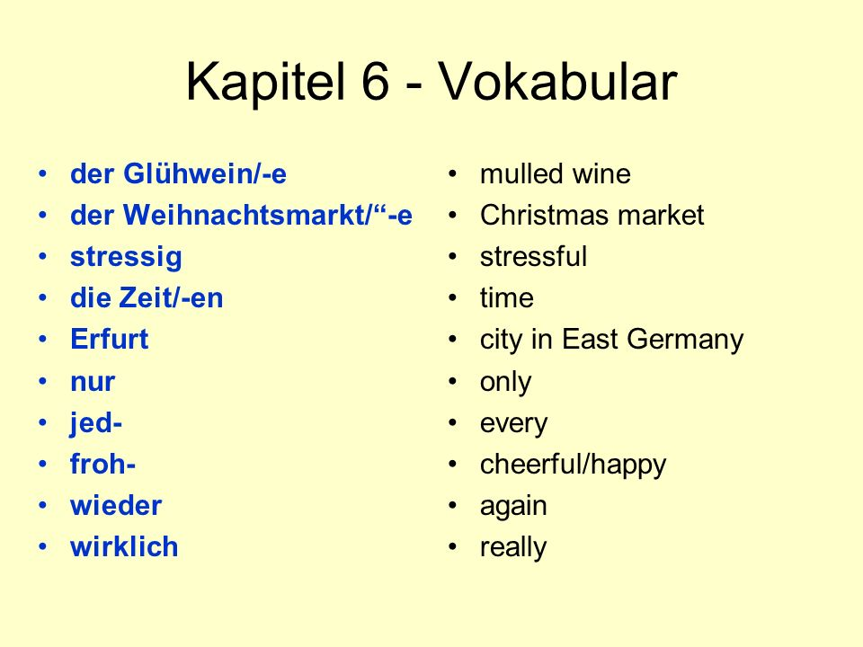 Kapitel 6 - Vokabular der Glühwein/-e der Weihnachtsmarkt/ -e stressig die Zeit/-en Erfurt nur jed- froh- wieder wirklich mulled wine Christmas market stressful time city in East Germany only every cheerful/happy again really