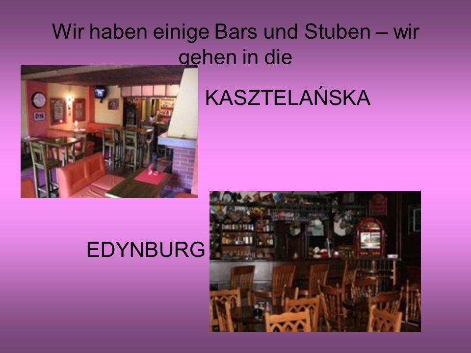Wir haben einige Bars und Stuben – wir gehen in die KASZTELAŃSKA EDYNBURG