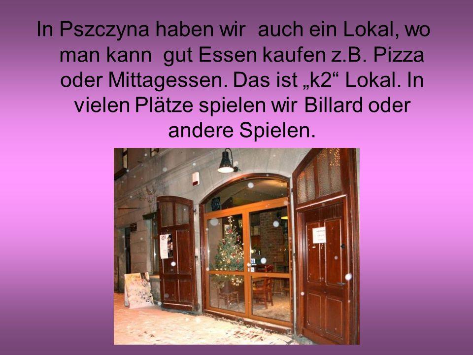 In Pszczyna haben wir auch ein Lokal, wo man kann gut Essen kaufen z.B.