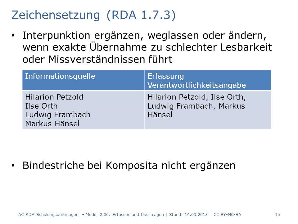 Interpunktion ergänzen, weglassen oder ändern, wenn exakte Übernahme zu schlechter Lesbarkeit oder Missverständnissen führt Bindestriche bei Komposita nicht ergänzen 16 Zeichensetzung (RDA 1.7.3) AG RDA Schulungsunterlagen – Modul 2.06: Erfassen und Übertragen | Stand: 14.09.2015 | CC BY-NC-SA InformationsquelleErfassung Verantwortlichkeitsangabe Hilarion Petzold Ilse Orth Ludwig Frambach Markus Hänsel Hilarion Petzold, Ilse Orth, Ludwig Frambach, Markus Hänsel