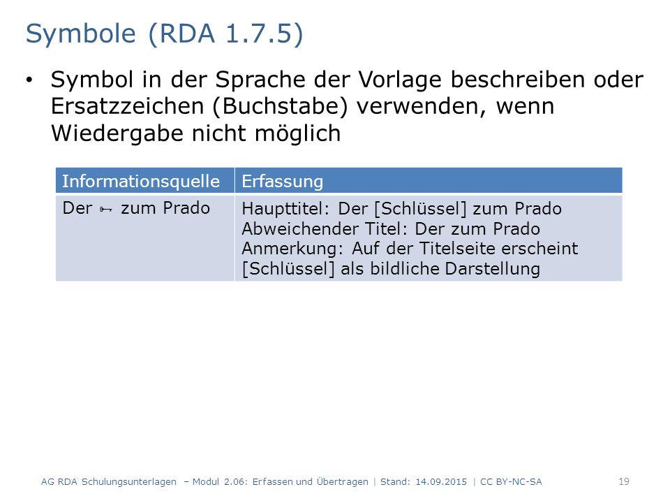 Symbol in der Sprache der Vorlage beschreiben oder Ersatzzeichen (Buchstabe) verwenden, wenn Wiedergabe nicht möglich 19 Symbole (RDA 1.7.5) AG RDA Schulungsunterlagen – Modul 2.06: Erfassen und Übertragen | Stand: 14.09.2015 | CC BY-NC-SA InformationsquelleErfassung Der  zum PradoHaupttitel: Der [Schlüssel] zum Prado Abweichender Titel: Der zum Prado Anmerkung: Auf der Titelseite erscheint [Schlüssel] als bildliche Darstellung