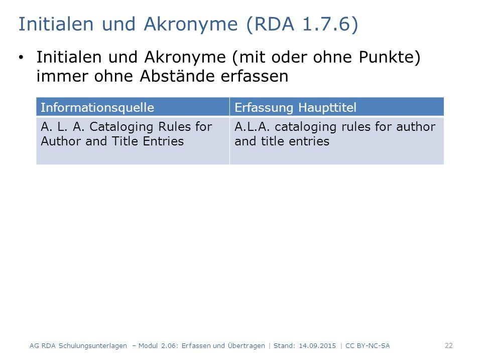 Initialen und Akronyme (mit oder ohne Punkte) immer ohne Abstände erfassen 22 Initialen und Akronyme (RDA 1.7.6) AG RDA Schulungsunterlagen – Modul 2.06: Erfassen und Übertragen | Stand: 14.09.2015 | CC BY-NC-SA InformationsquelleErfassung Haupttitel A.