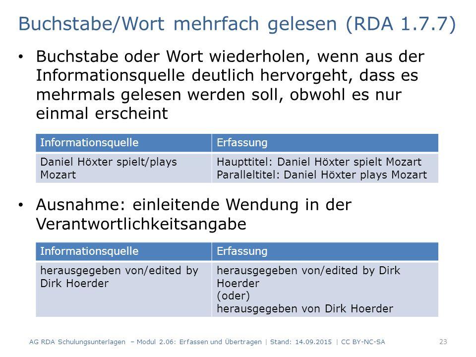 Buchstabe oder Wort wiederholen, wenn aus der Informationsquelle deutlich hervorgeht, dass es mehrmals gelesen werden soll, obwohl es nur einmal erscheint Ausnahme: einleitende Wendung in der Verantwortlichkeitsangabe 23 Buchstabe/Wort mehrfach gelesen (RDA 1.7.7) AG RDA Schulungsunterlagen – Modul 2.06: Erfassen und Übertragen | Stand: 14.09.2015 | CC BY-NC-SA InformationsquelleErfassung Daniel Höxter spielt/plays Mozart Haupttitel: Daniel Höxter spielt Mozart Paralleltitel: Daniel Höxter plays Mozart InformationsquelleErfassung herausgegeben von/edited by Dirk Hoerder herausgegeben von/edited by Dirk Hoerder (oder) herausgegeben von Dirk Hoerder