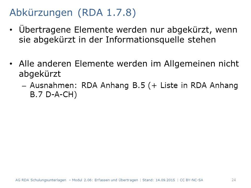 Übertragene Elemente werden nur abgekürzt, wenn sie abgekürzt in der Informationsquelle stehen Alle anderen Elemente werden im Allgemeinen nicht abgekürzt – Ausnahmen: RDA Anhang B.5 (+ Liste in RDA Anhang B.7 D-A-CH) 24 Abkürzungen (RDA 1.7.8) AG RDA Schulungsunterlagen – Modul 2.06: Erfassen und Übertragen | Stand: 14.09.2015 | CC BY-NC-SA