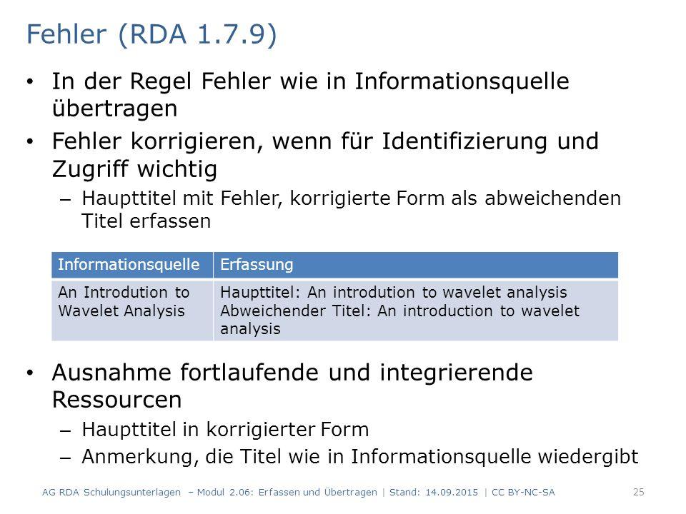 In der Regel Fehler wie in Informationsquelle übertragen Fehler korrigieren, wenn für Identifizierung und Zugriff wichtig – Haupttitel mit Fehler, korrigierte Form als abweichenden Titel erfassen Ausnahme fortlaufende und integrierende Ressourcen – Haupttitel in korrigierter Form – Anmerkung, die Titel wie in Informationsquelle wiedergibt 25 Fehler (RDA 1.7.9) AG RDA Schulungsunterlagen – Modul 2.06: Erfassen und Übertragen | Stand: 14.09.2015 | CC BY-NC-SA InformationsquelleErfassung An Introdution to Wavelet Analysis Haupttitel: An introdution to wavelet analysis Abweichender Titel: An introduction to wavelet analysis