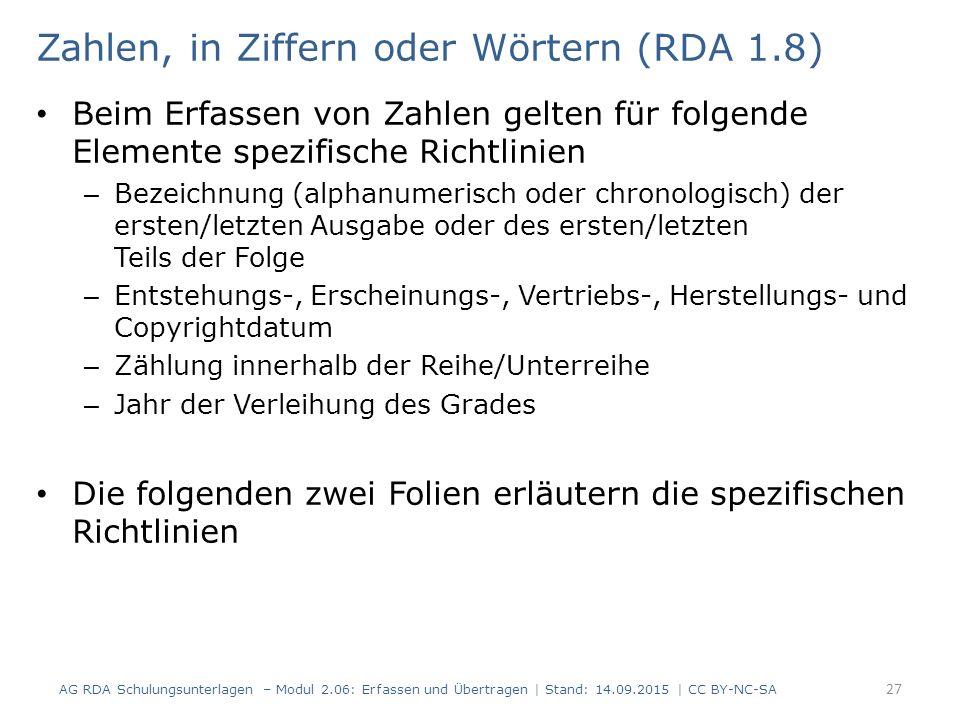 Zahlen, in Ziffern oder Wörtern (RDA 1.8) Beim Erfassen von Zahlen gelten für folgende Elemente spezifische Richtlinien – Bezeichnung (alphanumerisch oder chronologisch) der ersten/letzten Ausgabe oder des ersten/letzten Teils der Folge – Entstehungs-, Erscheinungs-, Vertriebs-, Herstellungs- und Copyrightdatum – Zählung innerhalb der Reihe/Unterreihe – Jahr der Verleihung des Grades Die folgenden zwei Folien erläutern die spezifischen Richtlinien AG RDA Schulungsunterlagen – Modul 2.06: Erfassen und Übertragen | Stand: 14.09.2015 | CC BY-NC-SA 27