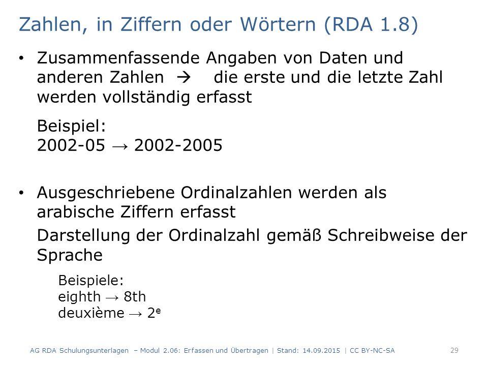 Zahlen, in Ziffern oder Wörtern (RDA 1.8) Zusammenfassende Angaben von Daten und anderen Zahlen  die erste und die letzte Zahl werden vollständig erfasst Beispiel: 2002-05 → 2002-2005 Ausgeschriebene Ordinalzahlen werden als arabische Ziffern erfasst Darstellung der Ordinalzahl gemäß Schreibweise der Sprache Beispiele: eighth → 8th deuxième → 2 e AG RDA Schulungsunterlagen – Modul 2.06: Erfassen und Übertragen | Stand: 14.09.2015 | CC BY-NC-SA 29