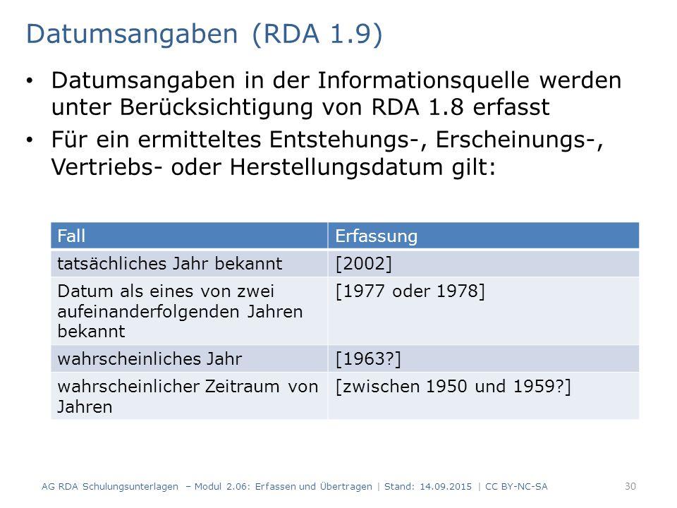 Datumsangaben (RDA 1.9) Datumsangaben in der Informationsquelle werden unter Berücksichtigung von RDA 1.8 erfasst Für ein ermitteltes Entstehungs-, Erscheinungs-, Vertriebs- oder Herstellungsdatum gilt: AG RDA Schulungsunterlagen – Modul 2.06: Erfassen und Übertragen | Stand: 14.09.2015 | CC BY-NC-SA 30 FallErfassung tatsächliches Jahr bekannt[2002] Datum als eines von zwei aufeinanderfolgenden Jahren bekannt [1977 oder 1978] wahrscheinliches Jahr[1963 ] wahrscheinlicher Zeitraum von Jahren [zwischen 1950 und 1959 ]