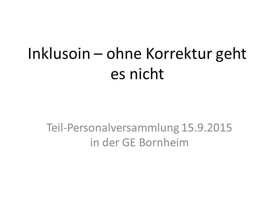 Inklusoin – ohne Korrektur geht es nicht Teil-Personalversammlung 15.9.2015 in der GE Bornheim