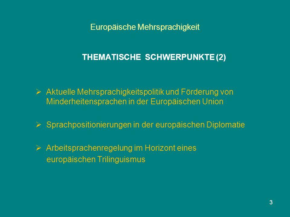 Europäische Mehrsprachigkeit THEMATISCHE SCHWERPUNKTE (2)  Aktuelle Mehrsprachigkeitspolitik und Förderung von Minderheitensprachen in der Europäischen Union  Sprachpositionierungen in der europäischen Diplomatie  Arbeitsprachenregelung im Horizont eines europäischen Trilinguismus 3