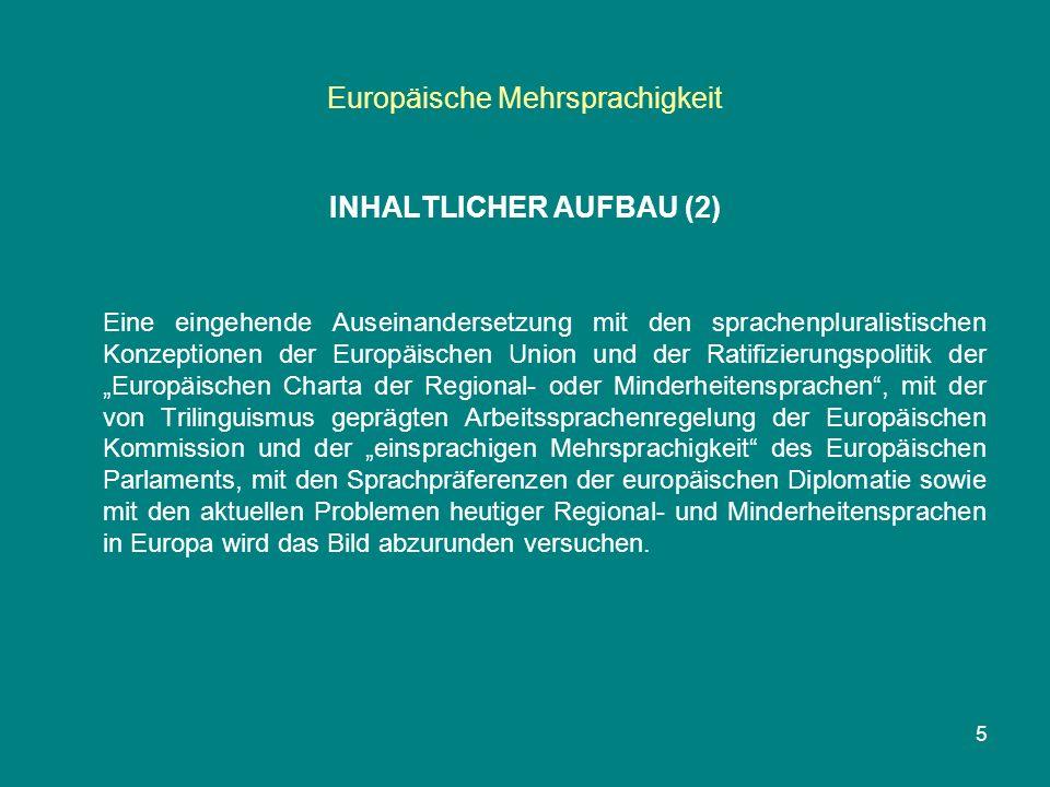 """Europäische Mehrsprachigkeit INHALTLICHER AUFBAU (2) Eine eingehende Auseinandersetzung mit den sprachenpluralistischen Konzeptionen der Europäischen Union und der Ratifizierungspolitik der """"Europäischen Charta der Regional- oder Minderheitensprachen , mit der von Trilinguismus geprägten Arbeitssprachenregelung der Europäischen Kommission und der """"einsprachigen Mehrsprachigkeit des Europäischen Parlaments, mit den Sprachpräferenzen der europäischen Diplomatie sowie mit den aktuellen Problemen heutiger Regional- und Minderheitensprachen in Europa wird das Bild abzurunden versuchen."""