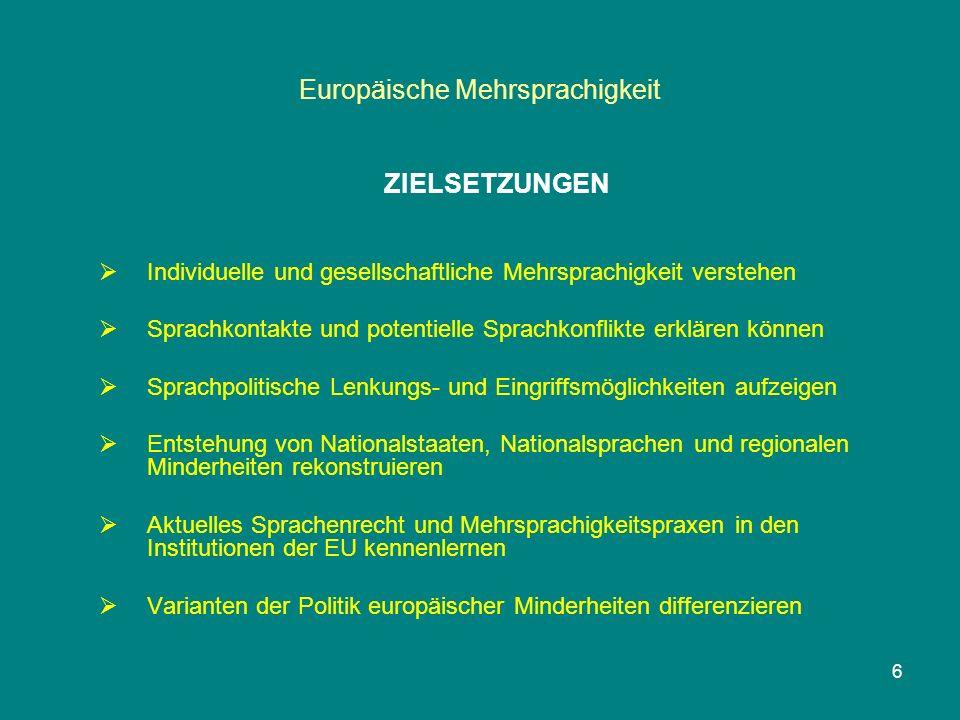 Europäische Mehrsprachigkeit ZIELSETZUNGEN  Individuelle und gesellschaftliche Mehrsprachigkeit verstehen  Sprachkontakte und potentielle Sprachkonflikte erklären können  Sprachpolitische Lenkungs- und Eingriffsmöglichkeiten aufzeigen  Entstehung von Nationalstaaten, Nationalsprachen und regionalen Minderheiten rekonstruieren  Aktuelles Sprachenrecht und Mehrsprachigkeitspraxen in den Institutionen der EU kennenlernen  Varianten der Politik europäischer Minderheiten differenzieren 6